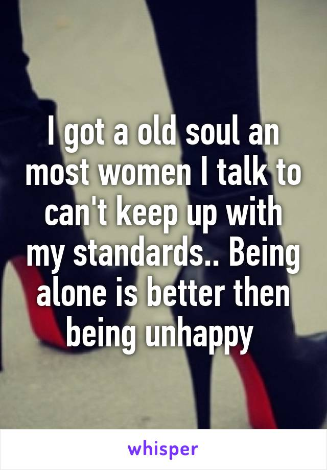 I got a old soul an most women I talk to can't keep up with my standards.. Being alone is better then being unhappy