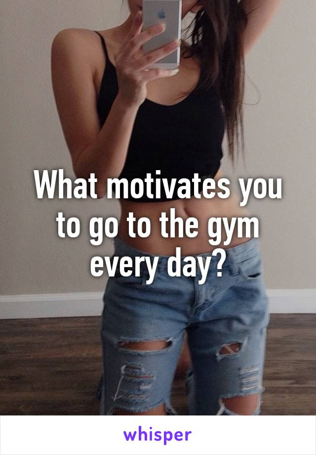 What motivates you to go to the gym every day?