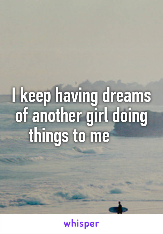 I keep having dreams of another girl doing things to me