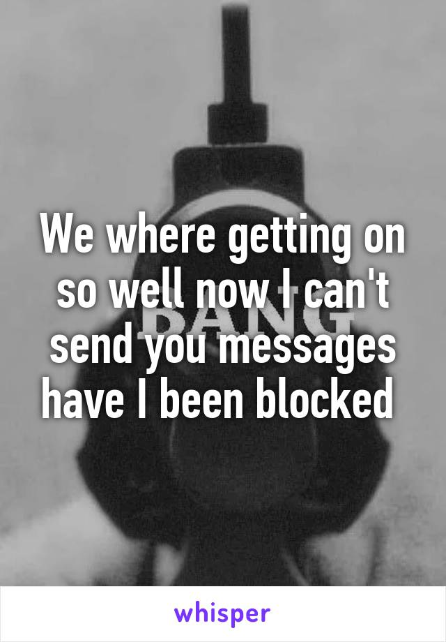 We where getting on so well now I can't send you messages have I been blocked