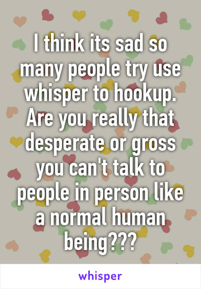 I think its sad so many people try use whisper to hookup. Are you really that desperate or gross you can't talk to people in person like a normal human being???