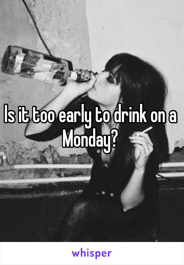 Is it too early to drink on a Monday?