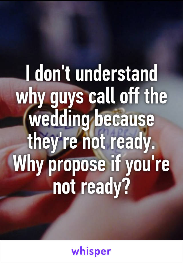 I don't understand why guys call off the wedding because they're not ready. Why propose if you're not ready?