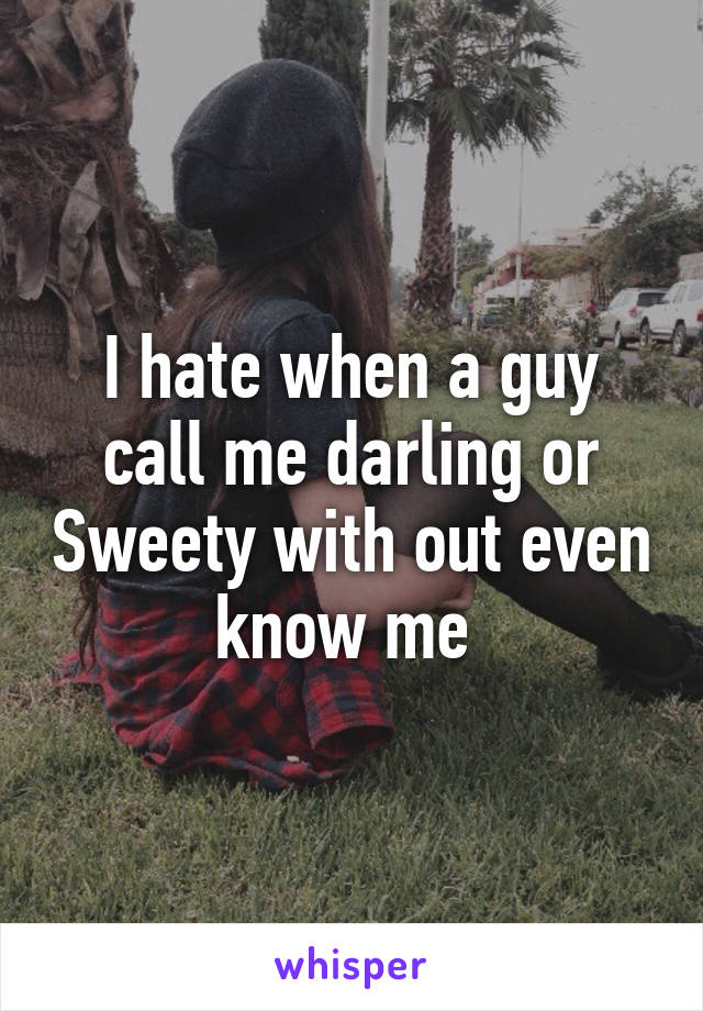 I hate when a guy call me darling or Sweety with out even know me
