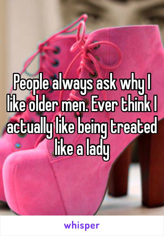 People always ask why I like older men. Ever think I actually like being treated like a lady