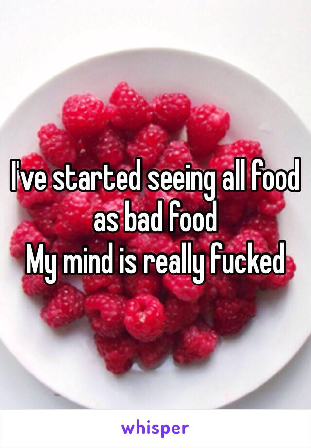 I've started seeing all food as bad food  My mind is really fucked