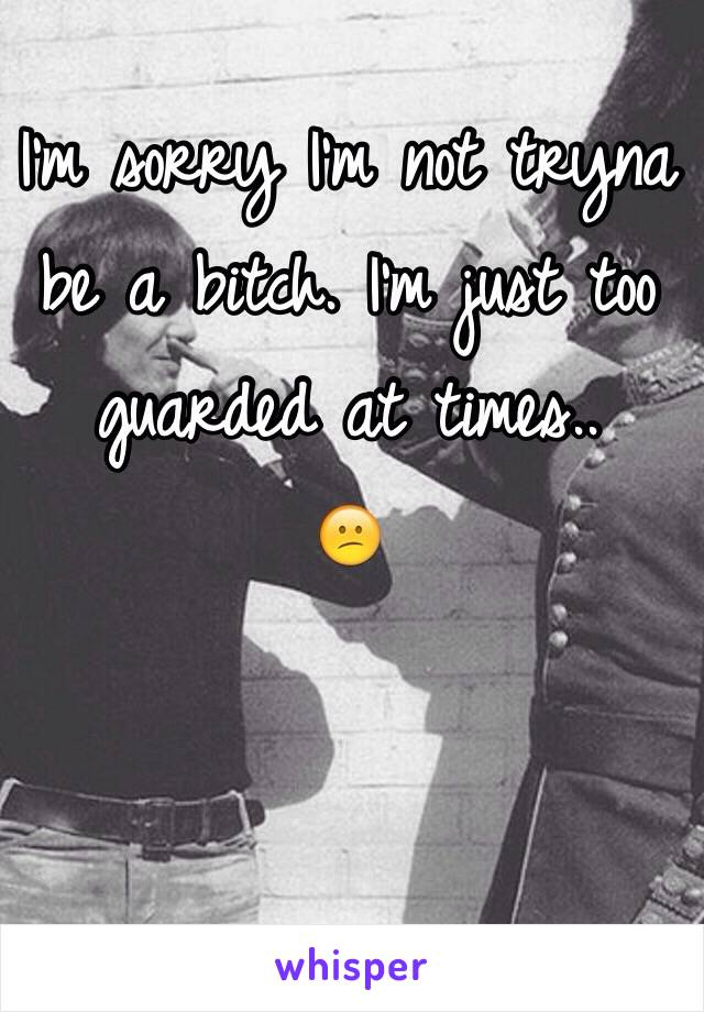 I'm sorry I'm not tryna be a bitch. I'm just too guarded at times.. 😕