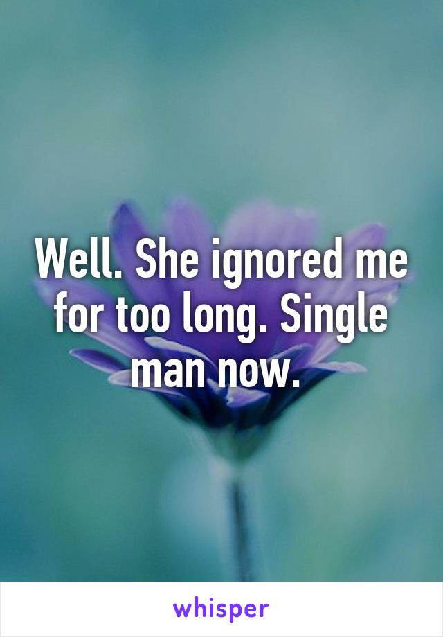 Well. She ignored me for too long. Single man now.