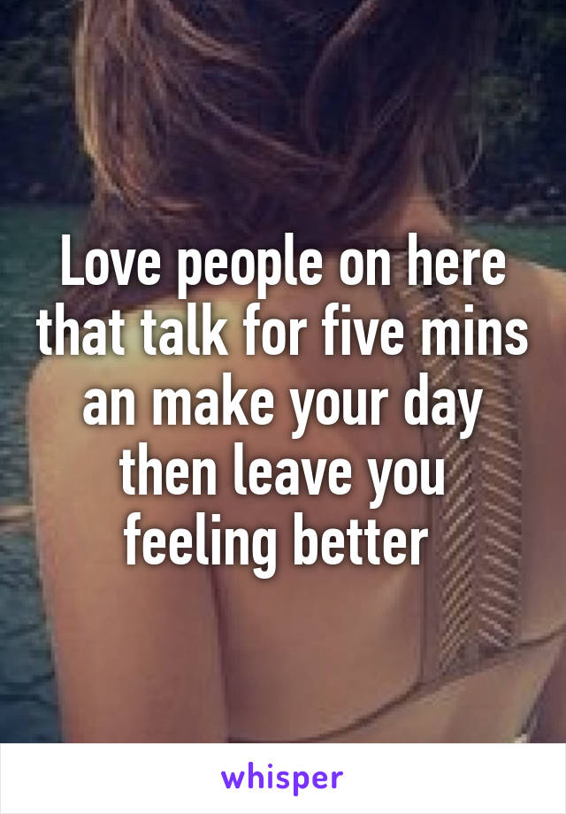 Love people on here that talk for five mins an make your day then leave you feeling better