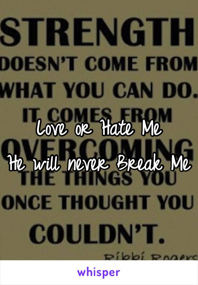 Love or Hate Me He will never Break Me