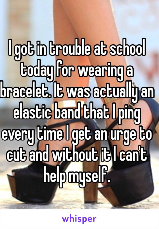 I got in trouble at school today for wearing a bracelet. It was actually an elastic band that I ping every time I get an urge to cut and without it I can't help myself.
