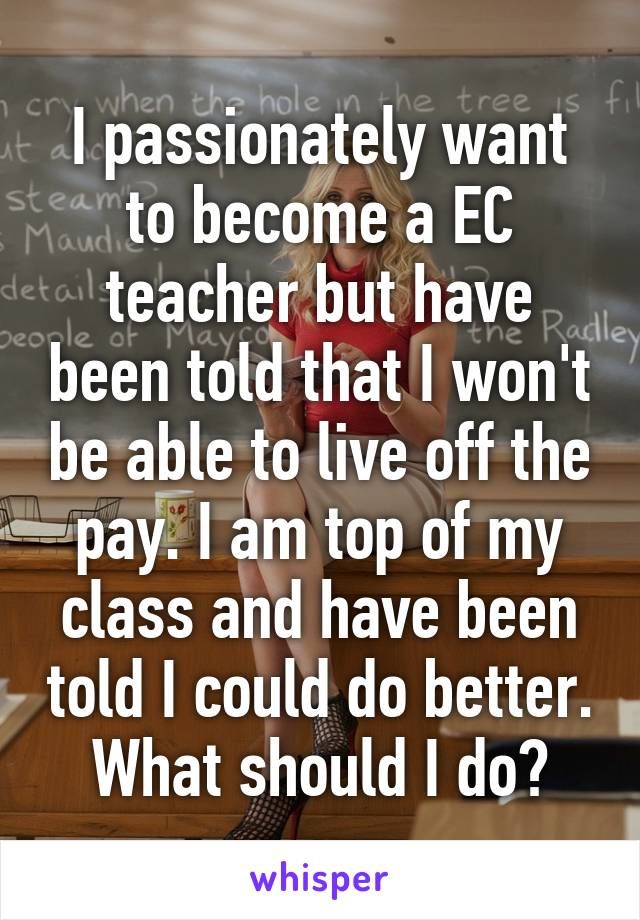 I passionately want to become a EC teacher but have been told that I won't be able to live off the pay. I am top of my class and have been told I could do better. What should I do?