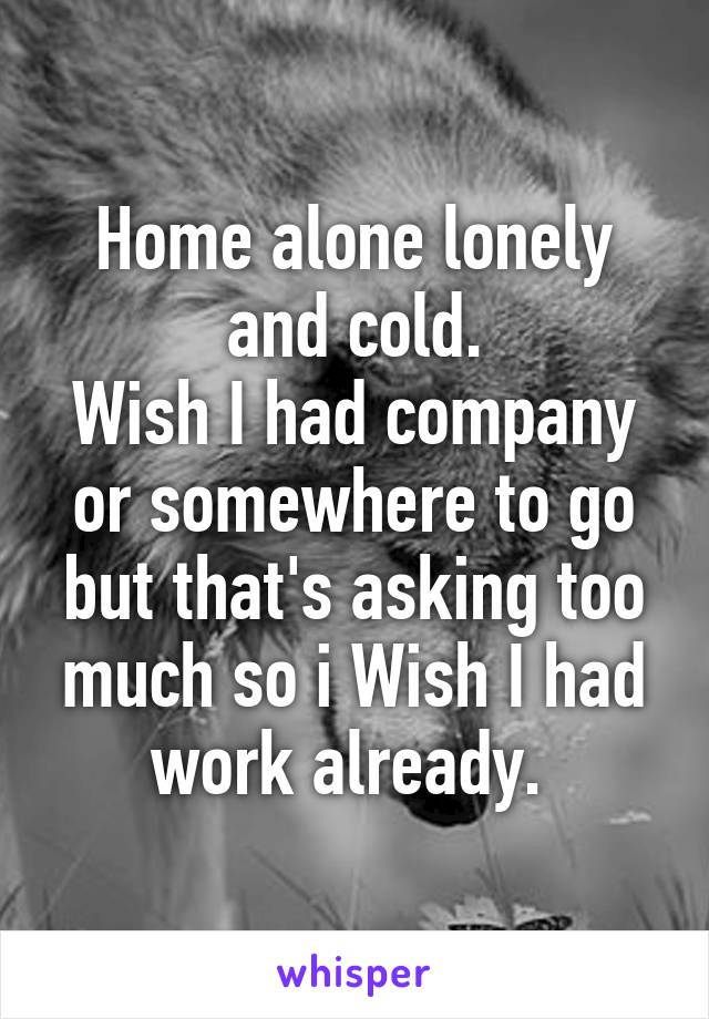 Home alone lonely and cold. Wish I had company or somewhere to go but that's asking too much so i Wish I had work already.