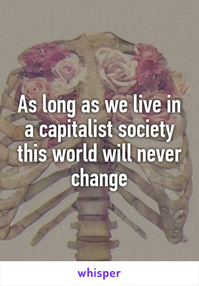 As long as we live in a capitalist society this world will never change