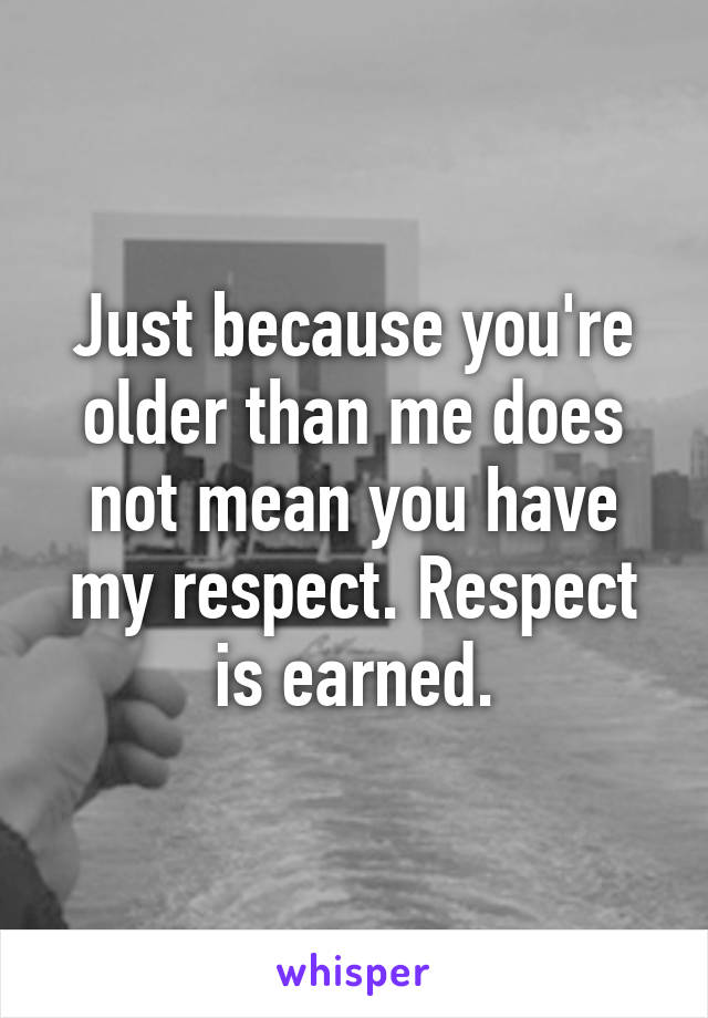 Just because you're older than me does not mean you have my respect. Respect is earned.