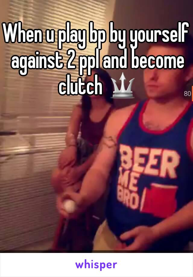 When u play bp by yourself against 2 ppl and become clutch 🔱