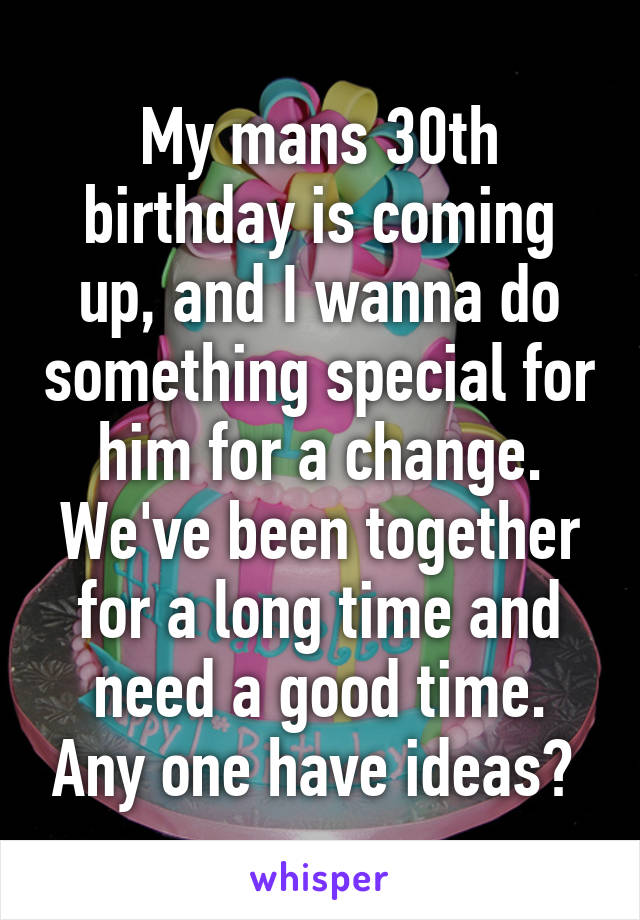 My mans 30th birthday is coming up, and I wanna do something special for him for a change. We've been together for a long time and need a good time. Any one have ideas?