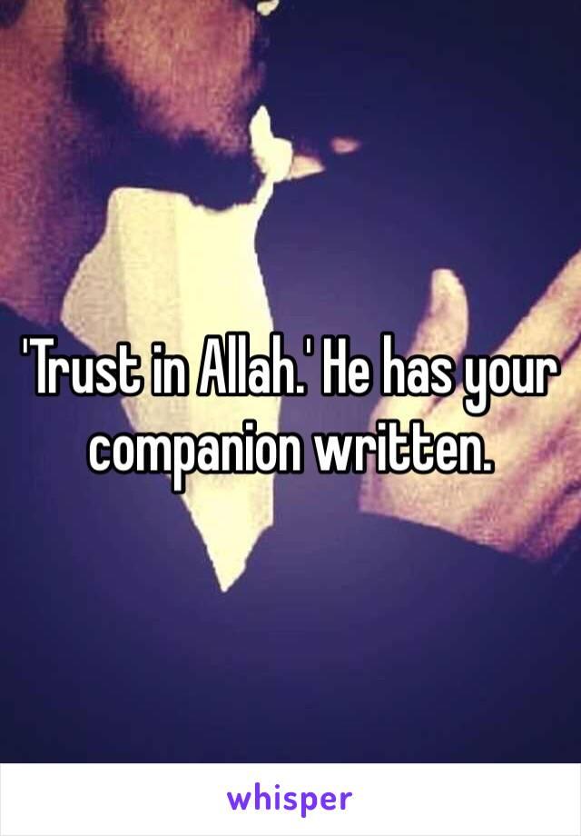 'Trust in Allah.' He has your companion written.