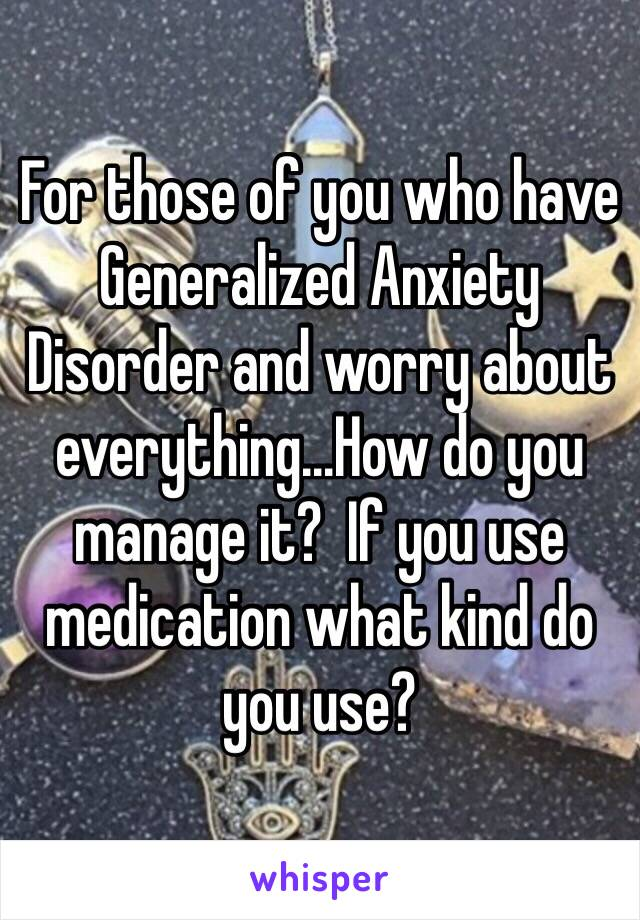 For those of you who have Generalized Anxiety Disorder and worry about everything...How do you manage it?  If you use medication what kind do you use?