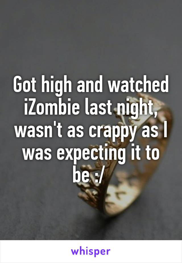 Got high and watched iZombie last night, wasn't as crappy as I was expecting it to be :/