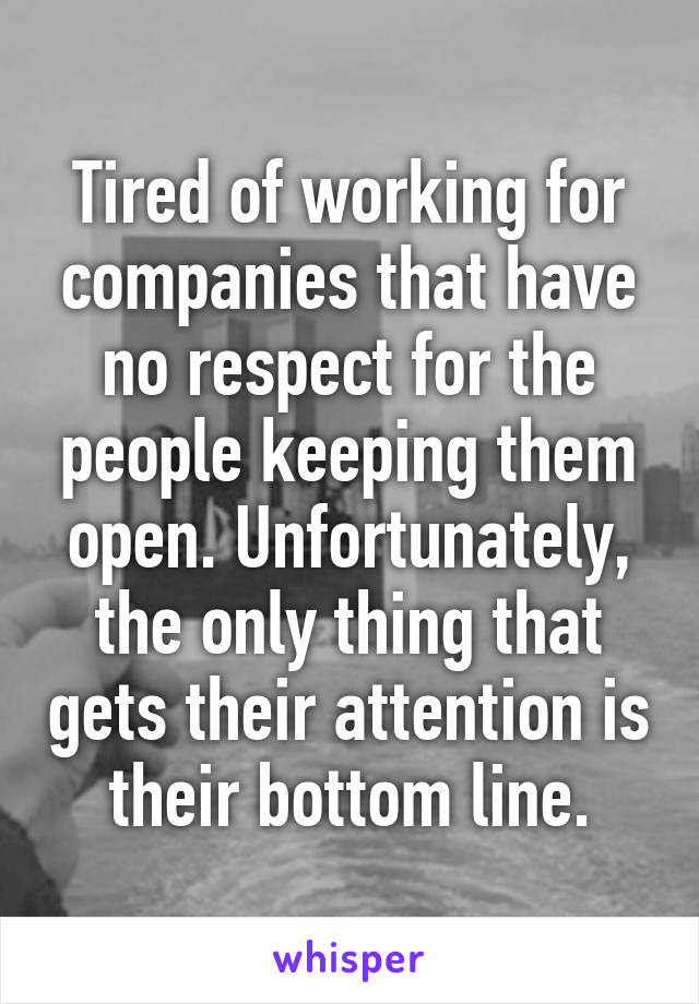 Tired of working for companies that have no respect for the people keeping them open. Unfortunately, the only thing that gets their attention is their bottom line.