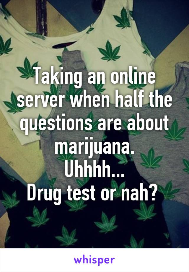 Taking an online server when half the questions are about marijuana. Uhhhh... Drug test or nah?