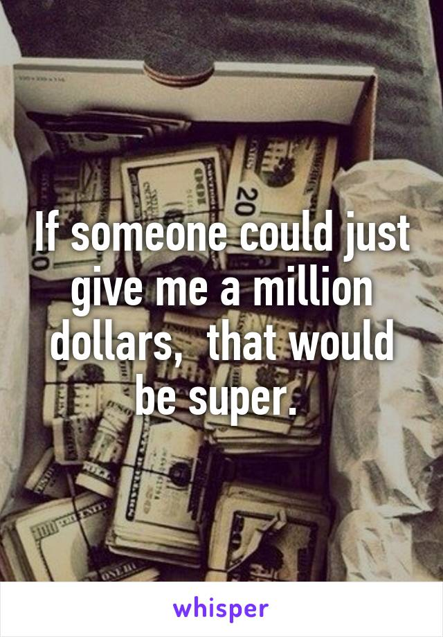 If someone could just give me a million dollars,  that would be super.