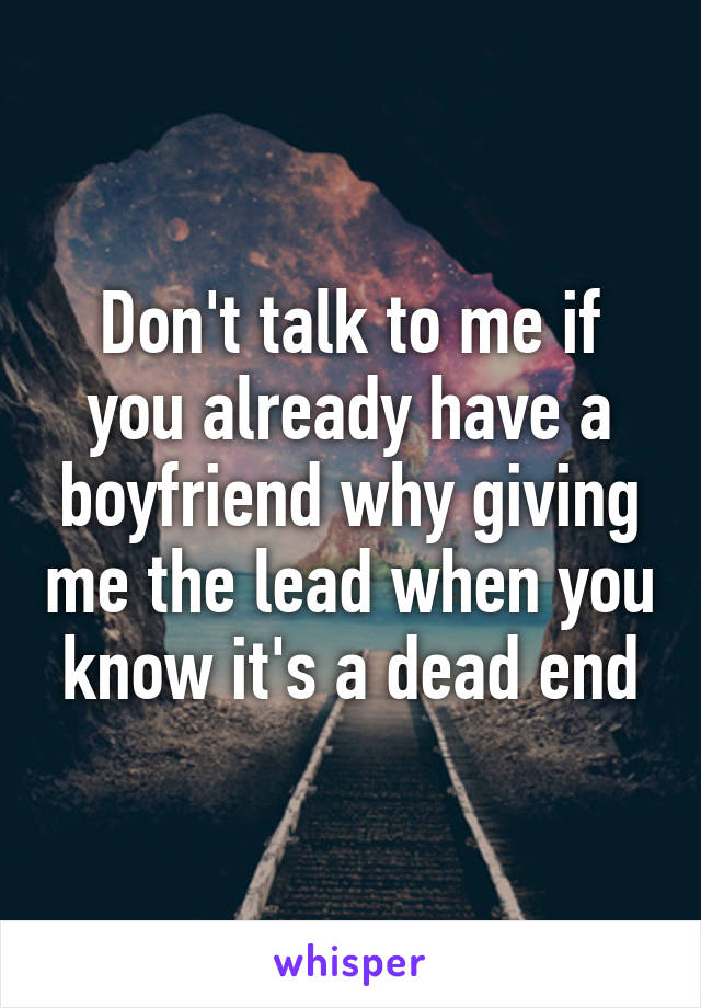 Don't talk to me if you already have a boyfriend why giving me the lead when you know it's a dead end