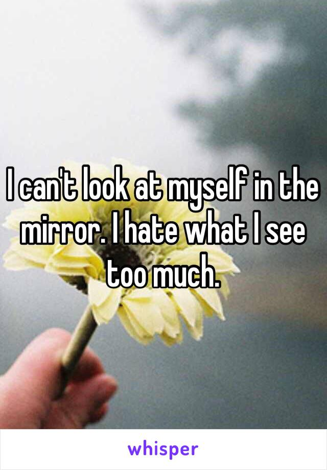 I can't look at myself in the mirror. I hate what I see too much.