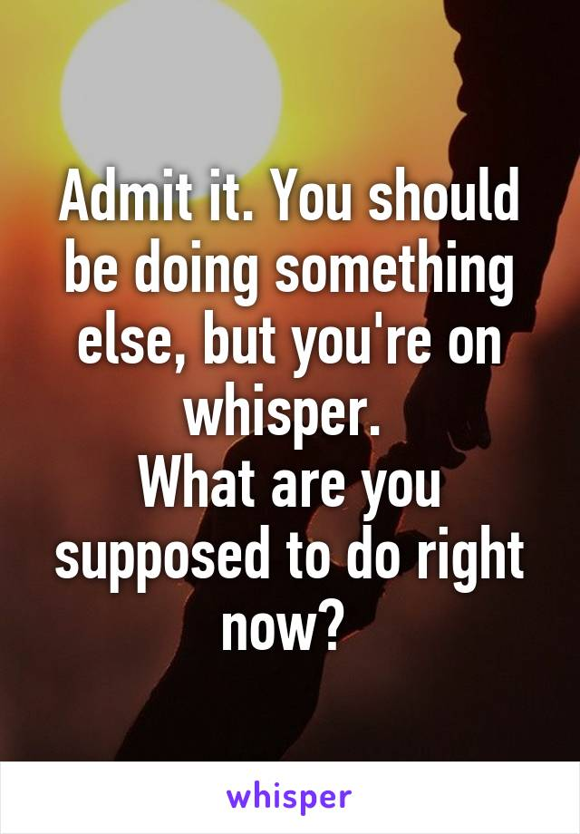 Admit it. You should be doing something else, but you're on whisper.  What are you supposed to do right now?