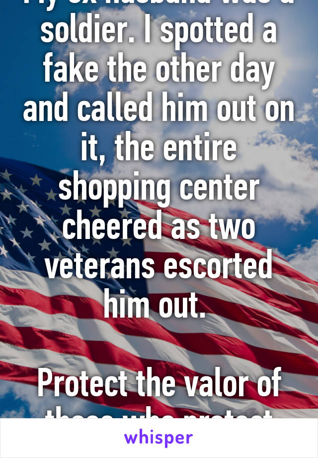 My ex husband was a soldier. I spotted a fake the other day and called him out on it, the entire shopping center cheered as two veterans escorted him out.   Protect the valor of those who protect us!!!!