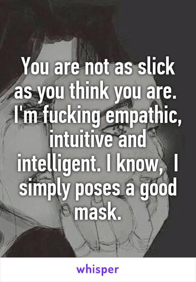 You are not as slick as you think you are.  I'm fucking empathic, intuitive and intelligent. I know,  I simply poses a good mask.