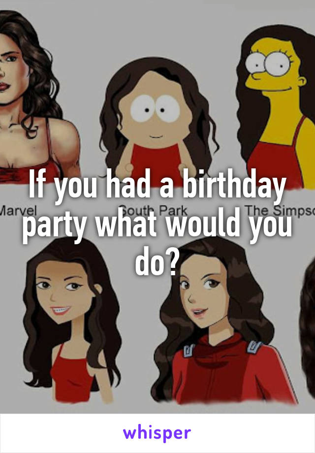If you had a birthday party what would you do?
