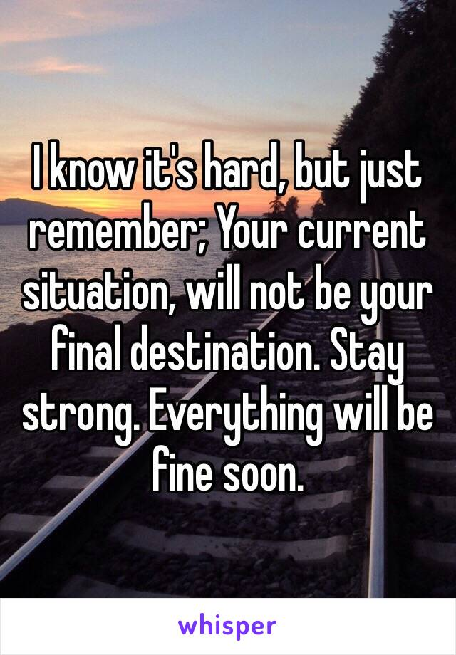 I know it's hard, but just remember; Your current situation, will not be your final destination. Stay strong. Everything will be fine soon.