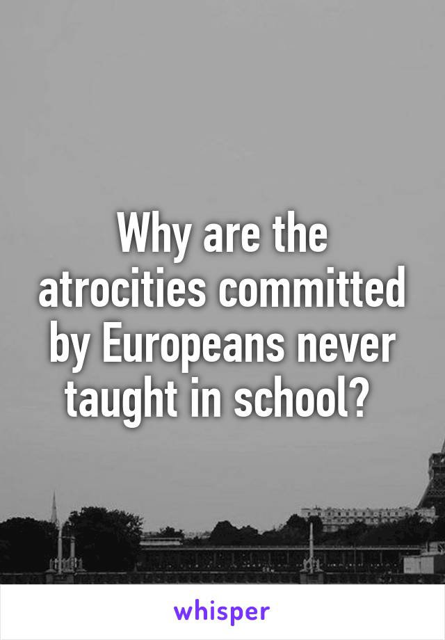 Why are the atrocities committed by Europeans never taught in school?
