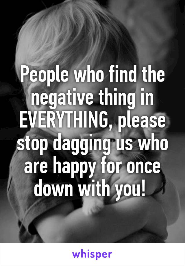 People who find the negative thing in EVERYTHING, please stop dagging us who are happy for once down with you!