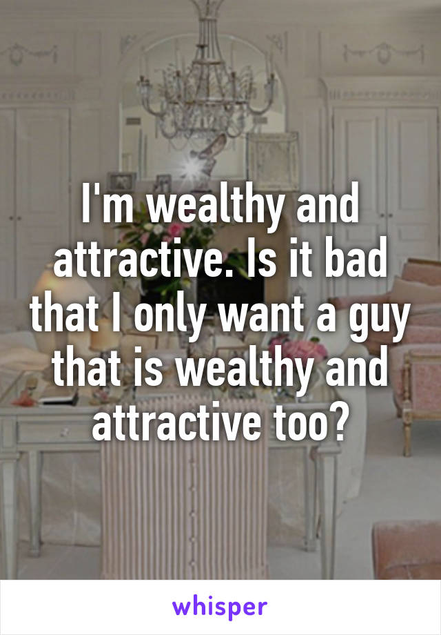 I'm wealthy and attractive. Is it bad that I only want a guy that is wealthy and attractive too?