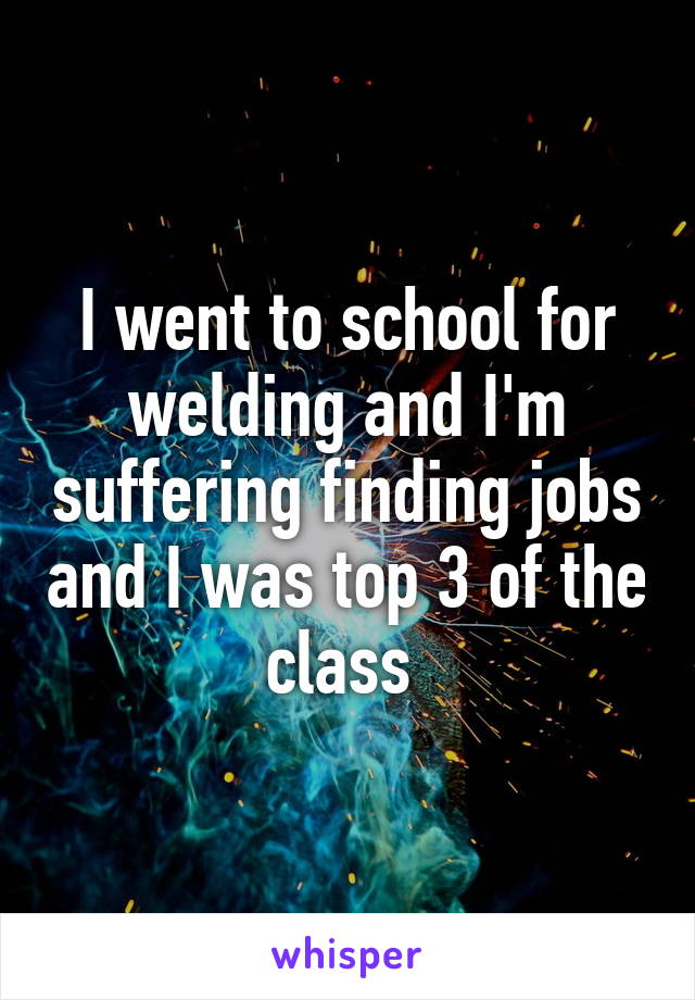 I went to school for welding and I'm suffering finding jobs and I was top 3 of the class