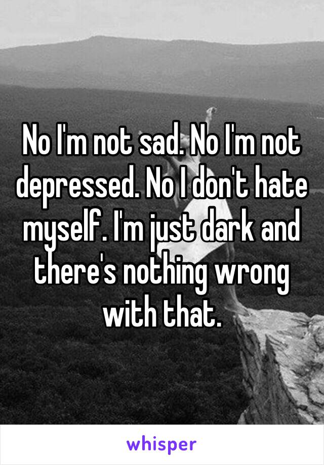 No I'm not sad. No I'm not depressed. No I don't hate myself. I'm just dark and there's nothing wrong with that.