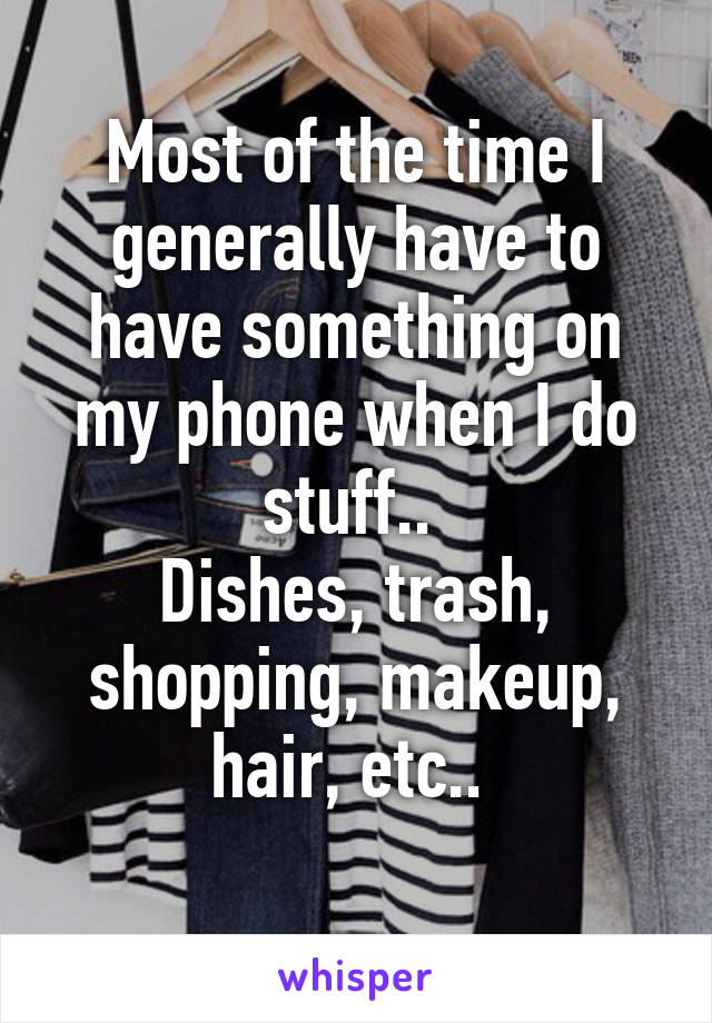Most of the time I generally have to have something on my phone when I do stuff..  Dishes, trash, shopping, makeup, hair, etc..