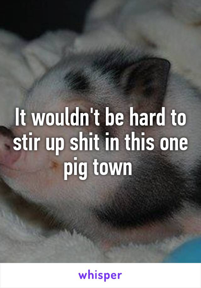 It wouldn't be hard to stir up shit in this one pig town