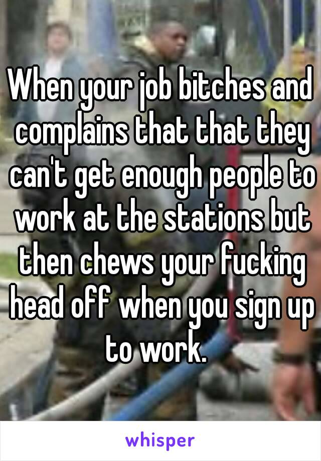 When your job bitches and complains that that they can't get enough people to work at the stations but then chews your fucking head off when you sign up to work.