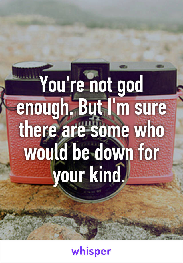 You're not god enough. But I'm sure there are some who would be down for your kind.