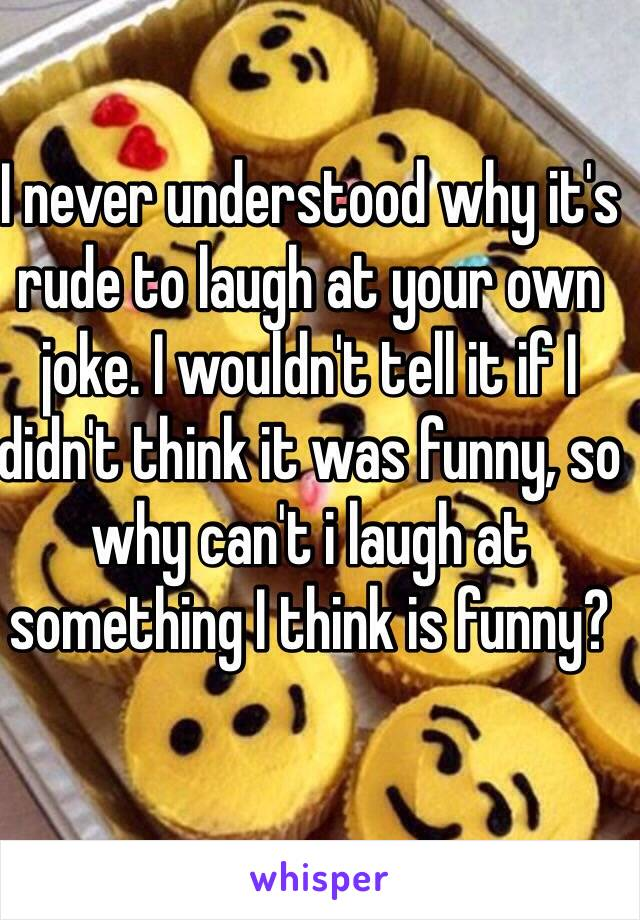 I never understood why it's rude to laugh at your own joke. I wouldn't tell it if I didn't think it was funny, so why can't i laugh at something I think is funny?