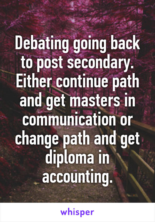 Debating going back to post secondary. Either continue path and get masters in communication or change path and get diploma in accounting.