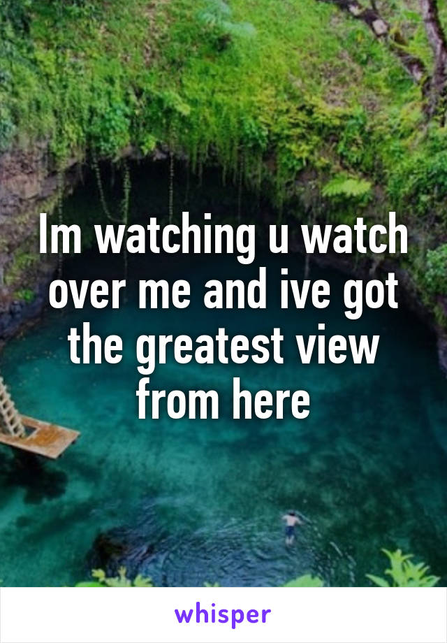 Im watching u watch over me and ive got the greatest view from here