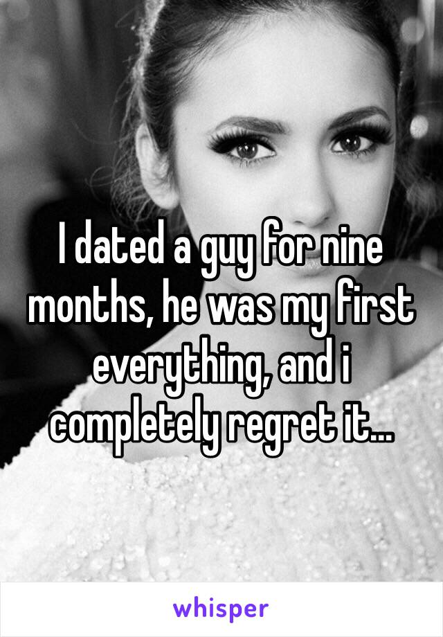 I dated a guy for nine months, he was my first everything, and i completely regret it...