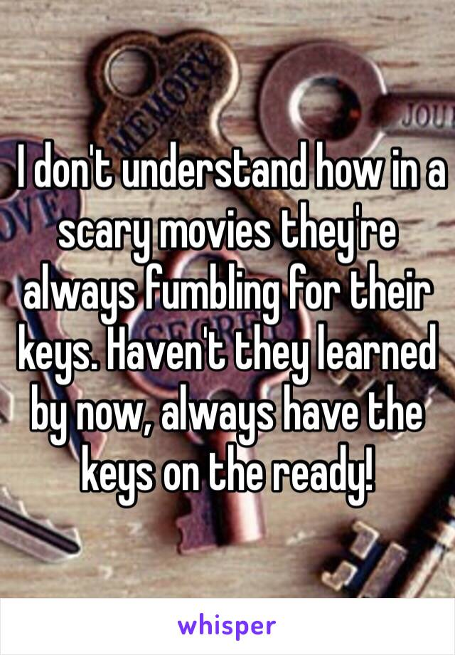 I don't understand how in a scary movies they're always fumbling for their keys. Haven't they learned by now, always have the keys on the ready!