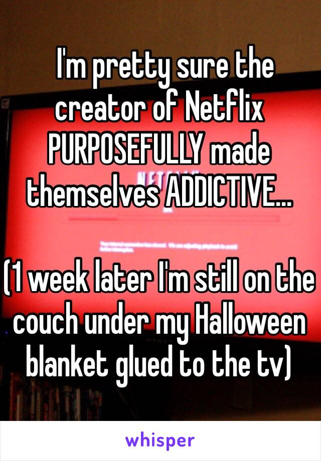 I'm pretty sure the creator of Netflix  PURPOSEFULLY made themselves ADDICTIVE...  (1 week later I'm still on the couch under my Halloween blanket glued to the tv)