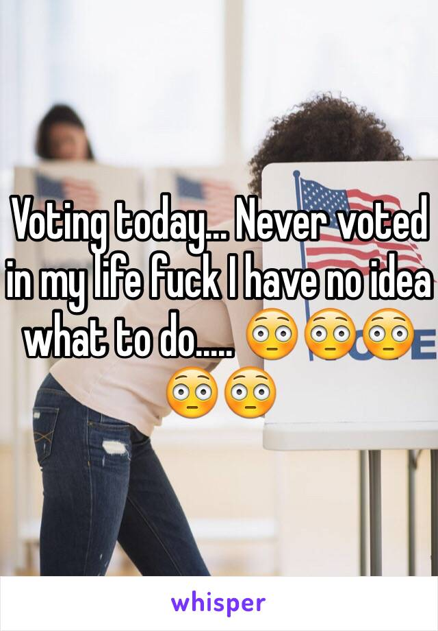Voting today... Never voted in my life fuck I have no idea what to do..... 😳😳😳😳😳